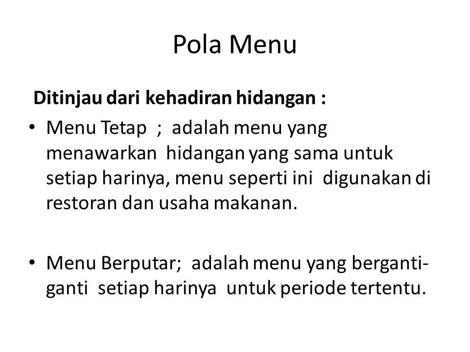 Pola Menu Ditinjau dari kehadiran hidangan : Menu Tetap ; adalah menu yang menawarkan hidangan yang sama untuk setiap harinya, menu seperti ini digunakan di restoran dan usaha makanan.