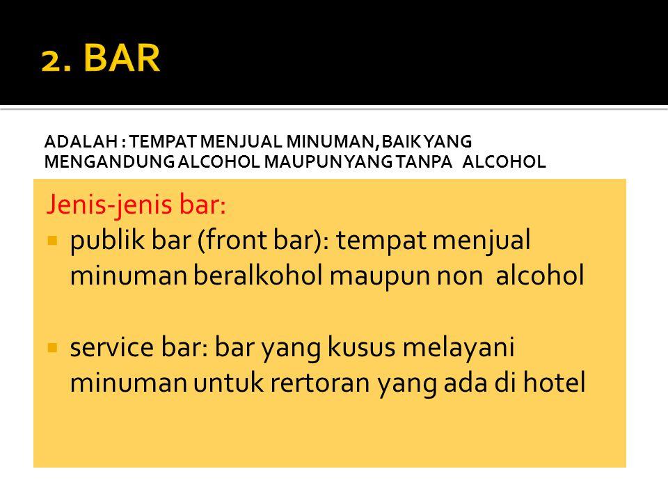 ADALAH : TEMPAT MENJUAL MINUMAN,BAIK YANG MENGANDUNG ALCOHOL MAUPUN YANG TANPA ALCOHOL Jenis-jenis bar:  publik bar (front bar): tempat menjual minum