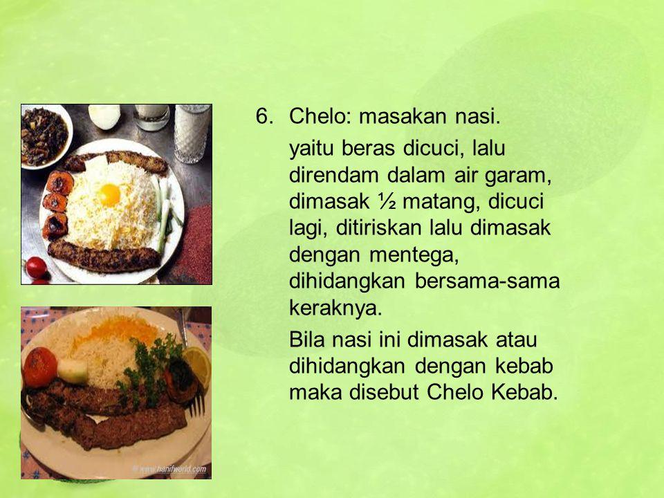6.Chelo: masakan nasi. yaitu beras dicuci, lalu direndam dalam air garam, dimasak ½ matang, dicuci lagi, ditiriskan lalu dimasak dengan mentega, dihid