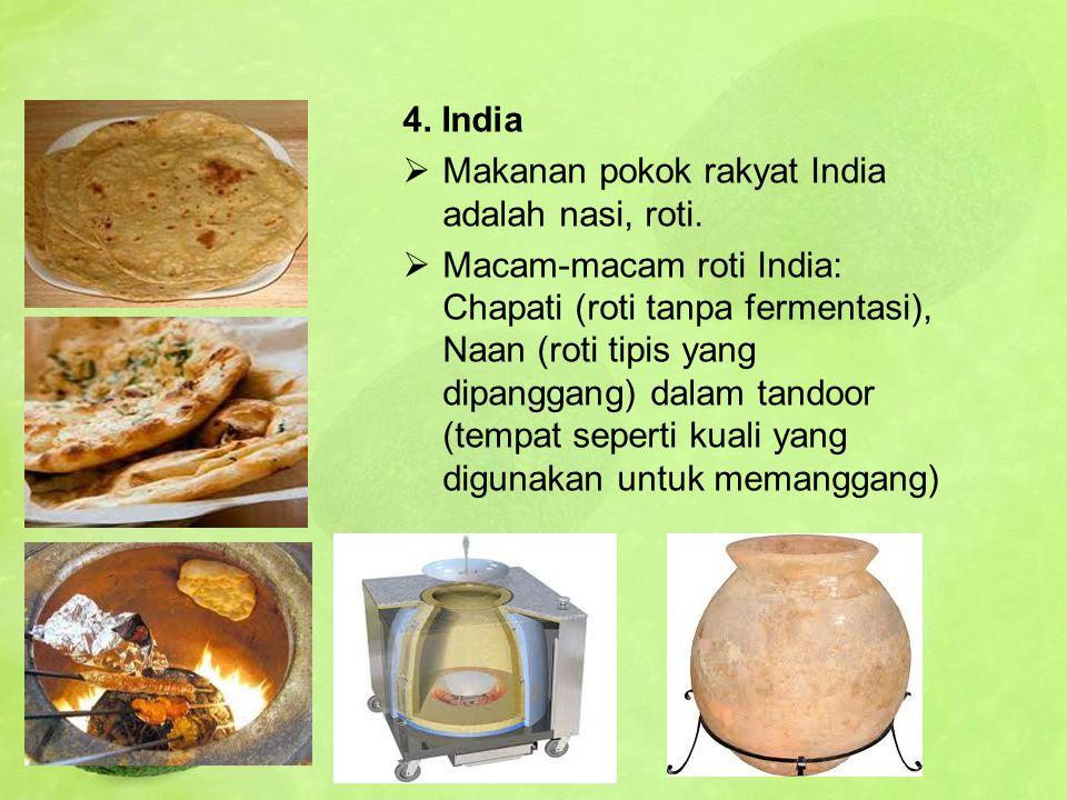 4. India  Makanan pokok rakyat India adalah nasi, roti.  Macam-macam roti India: Chapati (roti tanpa fermentasi), Naan (roti tipis yang dipanggang)