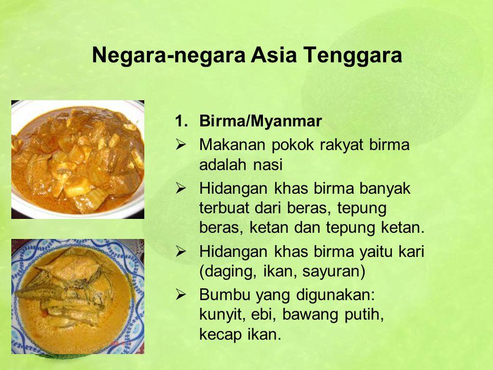 Negara-negara Asia Tenggara 1.Birma/Myanmar  Makanan pokok rakyat birma adalah nasi  Hidangan khas birma banyak terbuat dari beras, tepung beras, ke