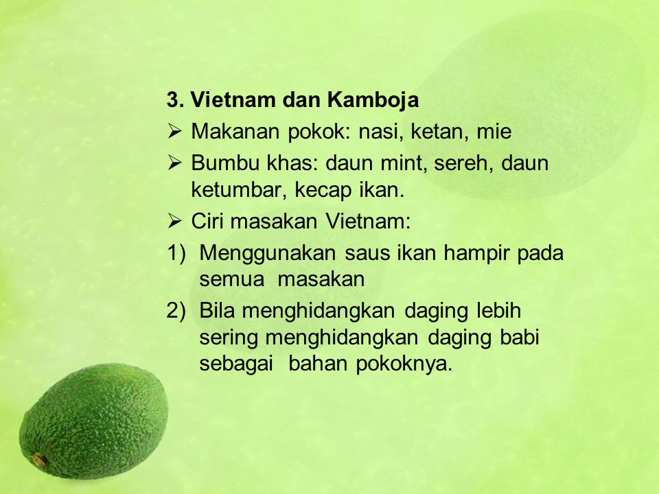 3. Vietnam dan Kamboja  Makanan pokok: nasi, ketan, mie  Bumbu khas: daun mint, sereh, daun ketumbar, kecap ikan.  Ciri masakan Vietnam: 1)Mengguna
