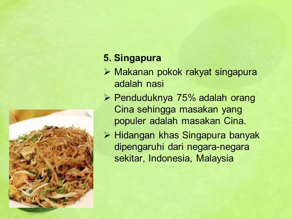 5. Singapura  Makanan pokok rakyat singapura adalah nasi  Penduduknya 75% adalah orang Cina sehingga masakan yang populer adalah masakan Cina.  Hid