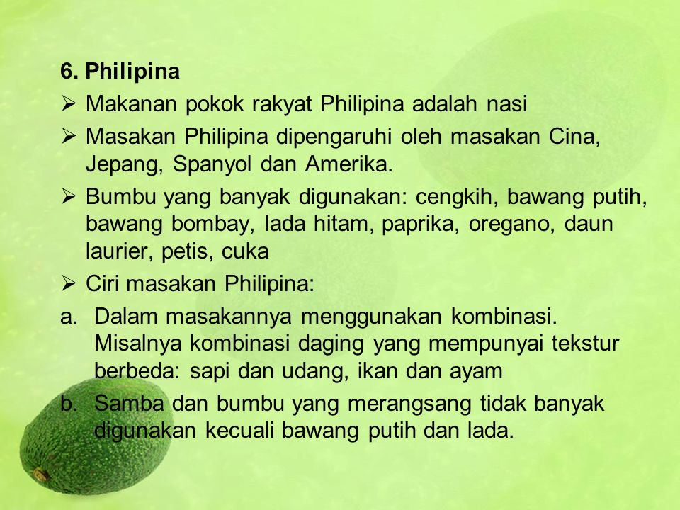 6. Philipina  Makanan pokok rakyat Philipina adalah nasi  Masakan Philipina dipengaruhi oleh masakan Cina, Jepang, Spanyol dan Amerika.  Bumbu yang