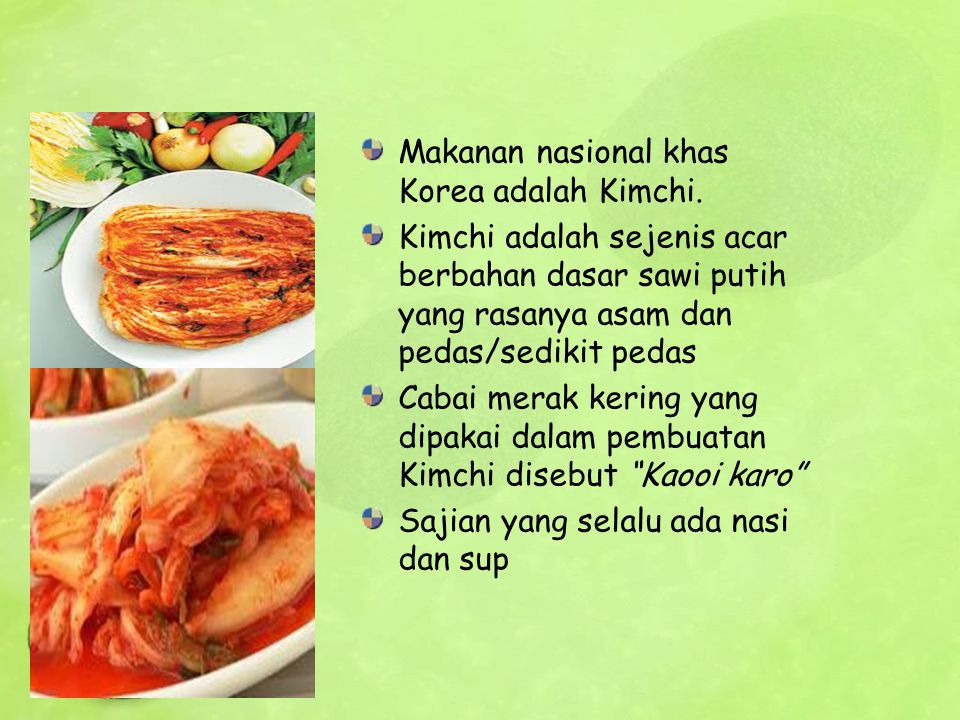 Makanan nasional khas Korea adalah Kimchi. Kimchi adalah sejenis acar berbahan dasar sawi putih yang rasanya asam dan pedas/sedikit pedas Cabai merak