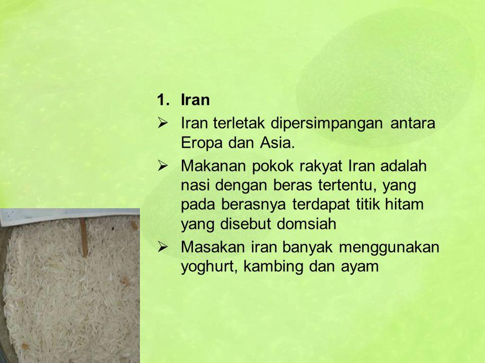 1.Iran  Iran terletak dipersimpangan antara Eropa dan Asia.  Makanan pokok rakyat Iran adalah nasi dengan beras tertentu, yang pada berasnya terdapa