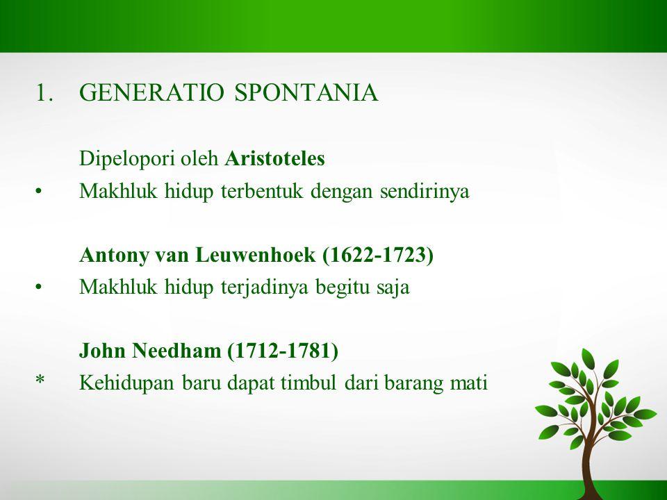 1.GENERATIO SPONTANIA Dipelopori oleh Aristoteles Makhluk hidup terbentuk dengan sendirinya Antony van Leuwenhoek (1622-1723) Makhluk hidup terjadinya begitu saja John Needham (1712-1781) *Kehidupan baru dapat timbul dari barang mati