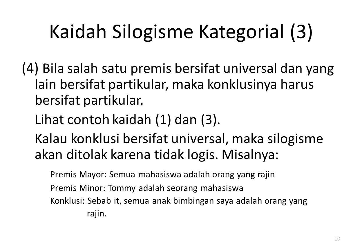 Kaidah Silogisme Kategorial (3) (4) Bila salah satu premis bersifat universal dan yang lain bersifat partikular, maka konklusinya harus bersifat partikular.