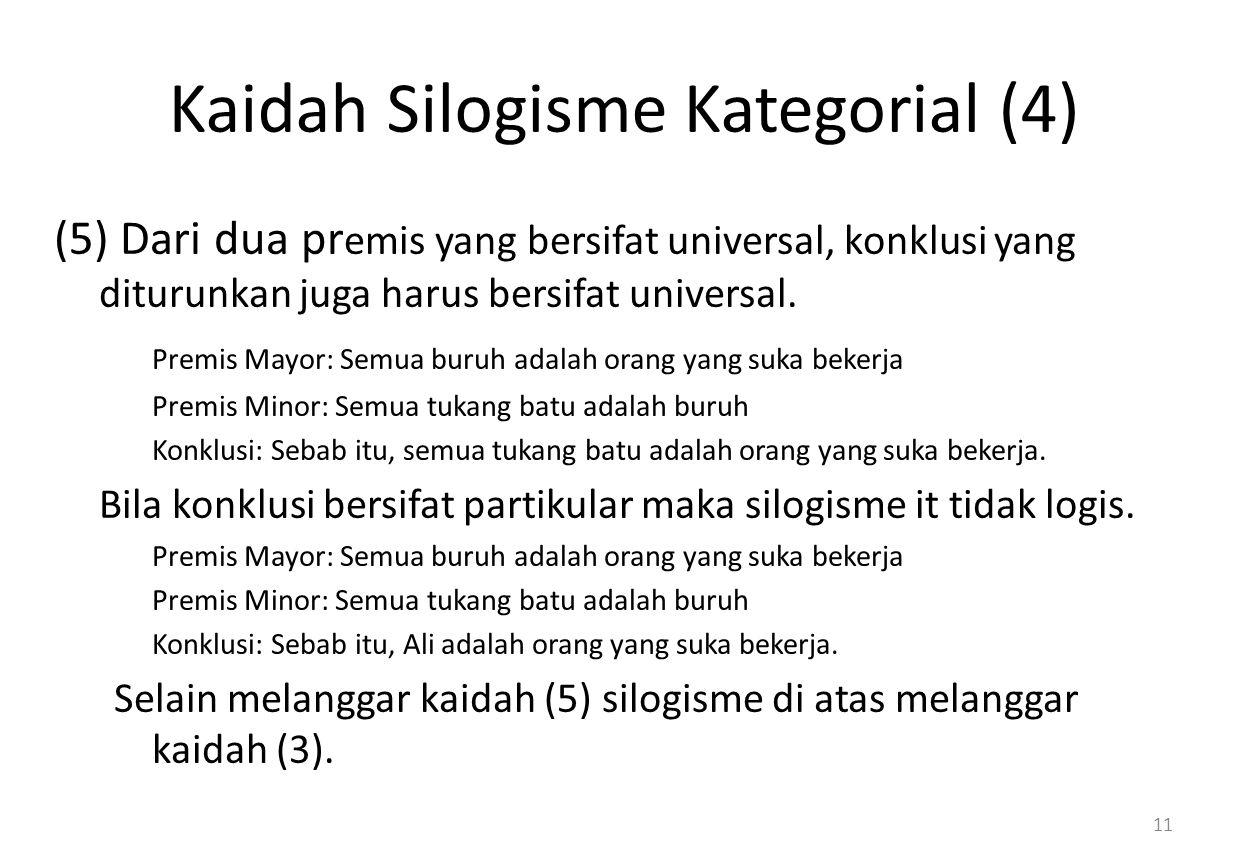 Kaidah Silogisme Kategorial (4) (5) Dari dua pr emis yang bersifat universal, konklusi yang diturunkan juga harus bersifat universal.