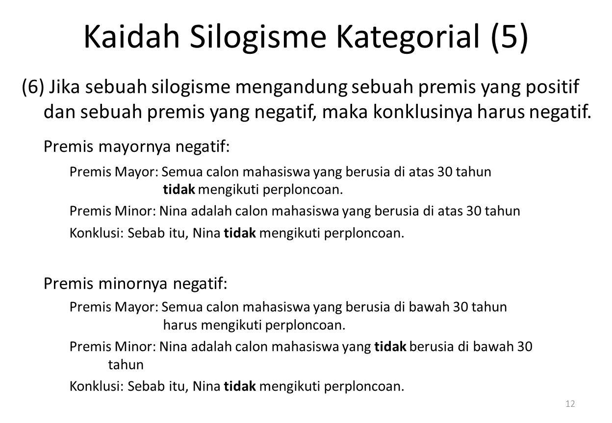 Kaidah Silogisme Kategorial (5) (6) Jika sebuah silogisme mengandung sebuah premis yang positif dan sebuah premis yang negatif, maka konklusinya harus negatif.