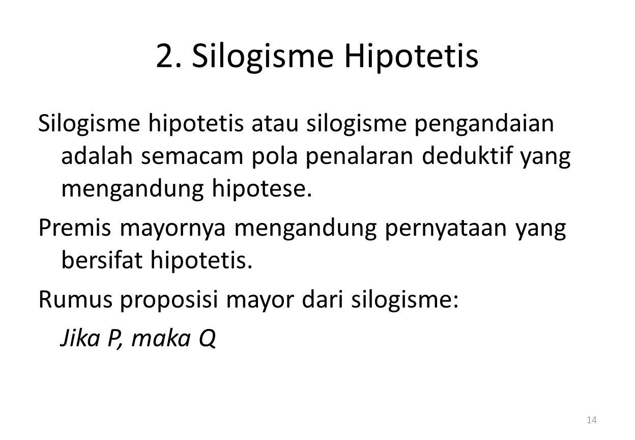 2. Silogisme Hipotetis Silogisme hipotetis atau silogisme pengandaian adalah semacam pola penalaran deduktif yang mengandung hipotese. Premis mayornya