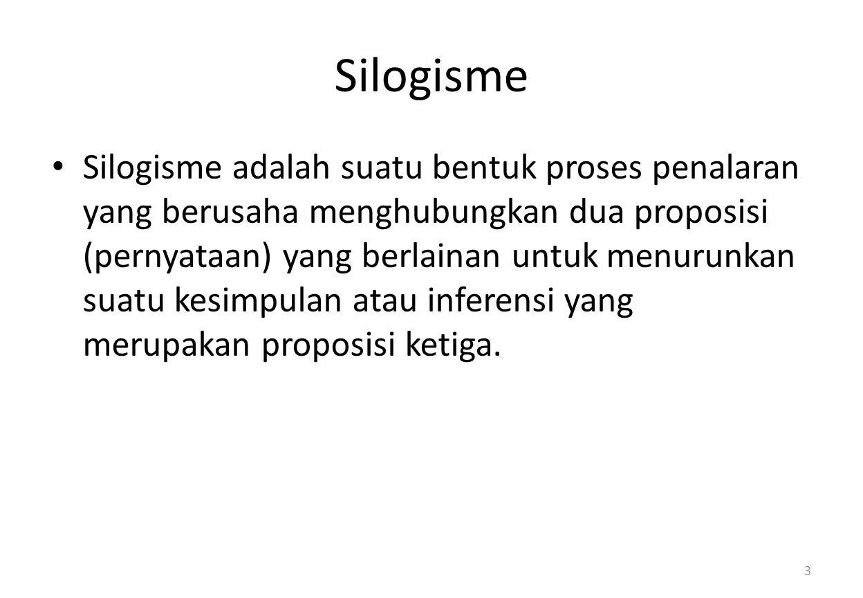 Silogisme Silogisme adalah suatu bentuk proses penalaran yang berusaha menghubungkan dua proposisi (pernyataan) yang berlainan untuk menurunkan suatu kesimpulan atau inferensi yang merupakan proposisi ketiga.