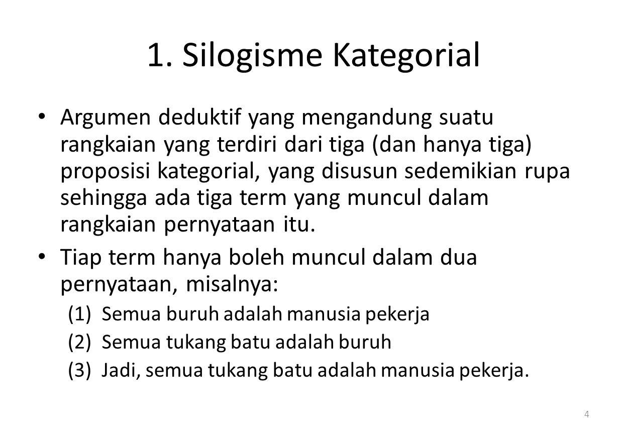 1. Silogisme Kategorial Argumen deduktif yang mengandung suatu rangkaian yang terdiri dari tiga (dan hanya tiga) proposisi kategorial, yang disusun se
