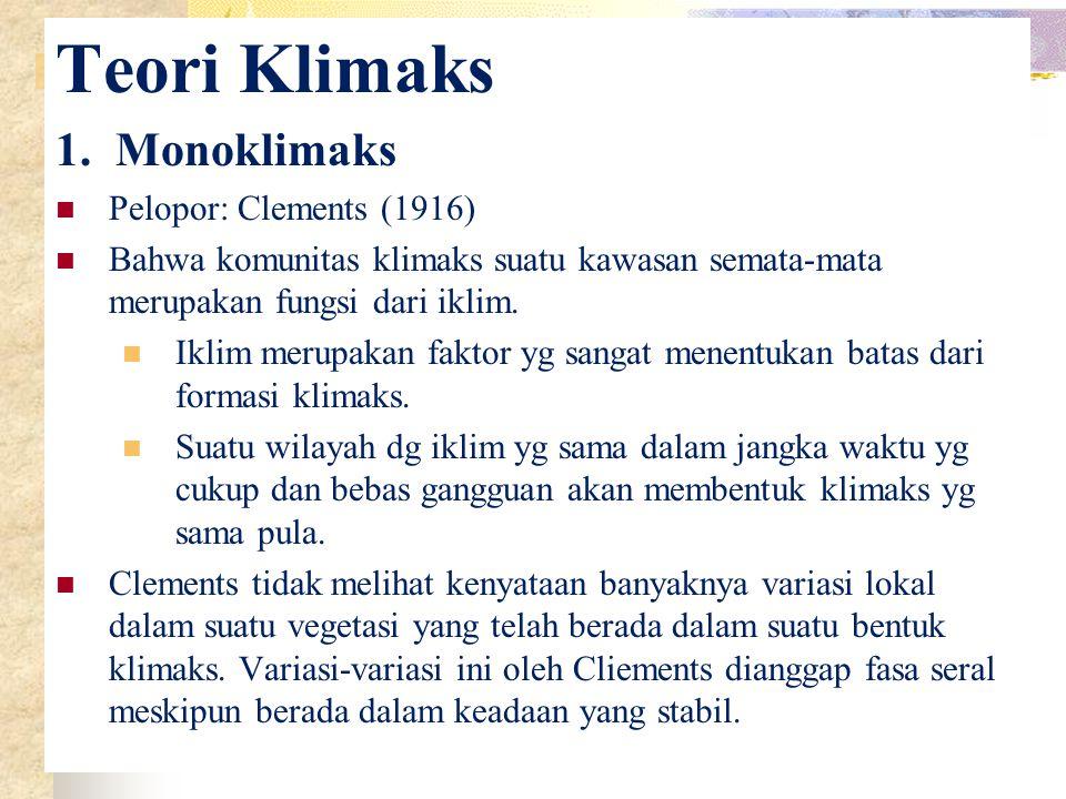 Teori Klimaks 1. Monoklimaks Pelopor: Clements (1916) Bahwa komunitas klimaks suatu kawasan semata-mata merupakan fungsi dari iklim. Iklim merupakan f