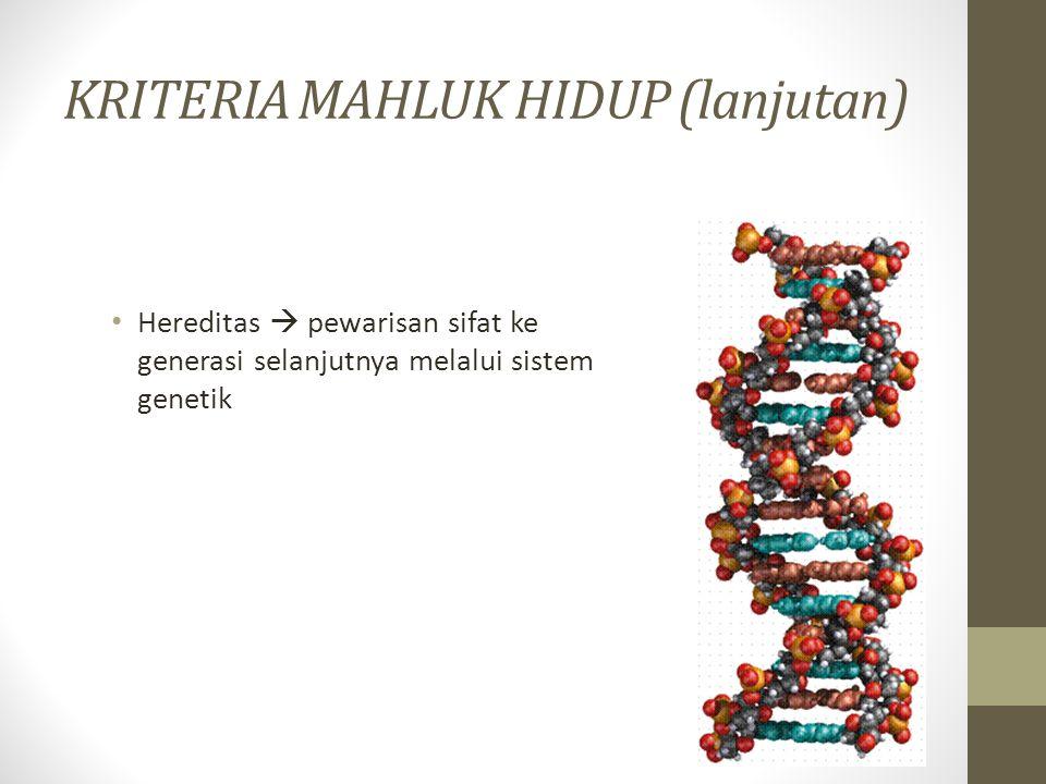 KRITERIA MAHLUK HIDUP (lanjutan) Hereditas  pewarisan sifat ke generasi selanjutnya melalui sistem genetik