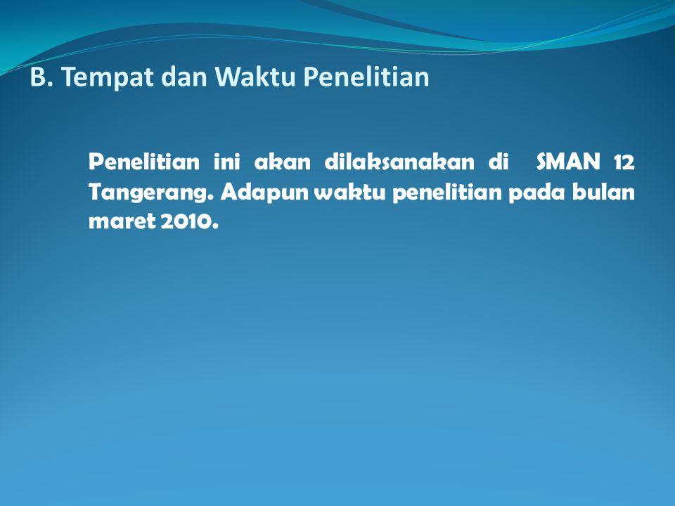 B. Tempat dan Waktu Penelitian Penelitian ini akan dilaksanakan di SMAN 12 Tangerang. Adapun waktu penelitian pada bulan maret 2010.