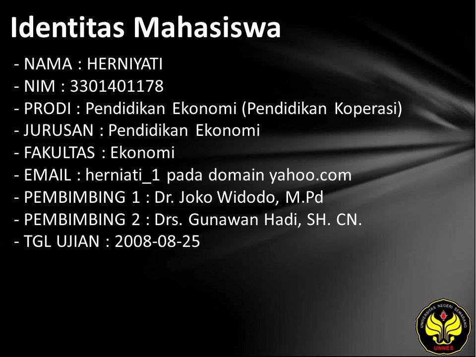 Identitas Mahasiswa - NAMA : HERNIYATI - NIM : 3301401178 - PRODI : Pendidikan Ekonomi (Pendidikan Koperasi) - JURUSAN : Pendidikan Ekonomi - FAKULTAS : Ekonomi - EMAIL : herniati_1 pada domain yahoo.com - PEMBIMBING 1 : Dr.