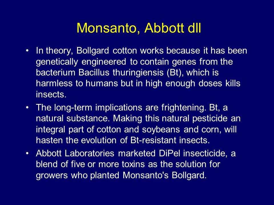 Monsanto, Abbott dll In theory, Bollgard cotton works because it has been genetically engineered to contain genes from the bacterium Bacillus thuringi