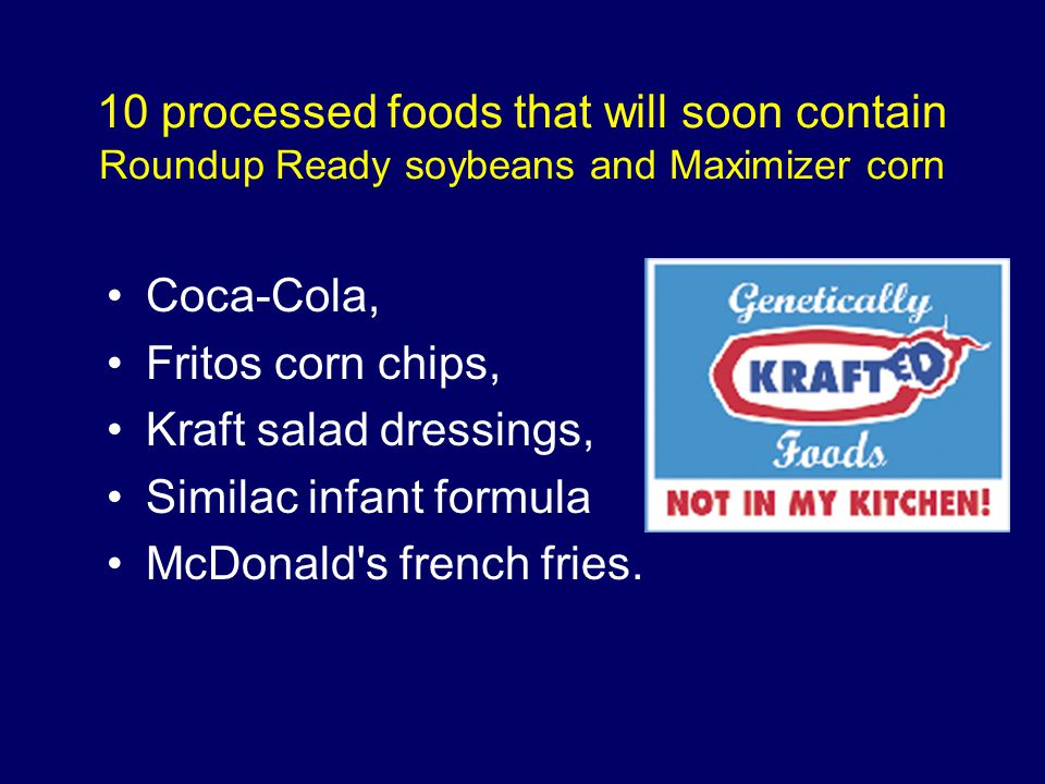 10 processed foods that will soon contain Roundup Ready soybeans and Maximizer corn Coca-Cola, Fritos corn chips, Kraft salad dressings, Similac infan
