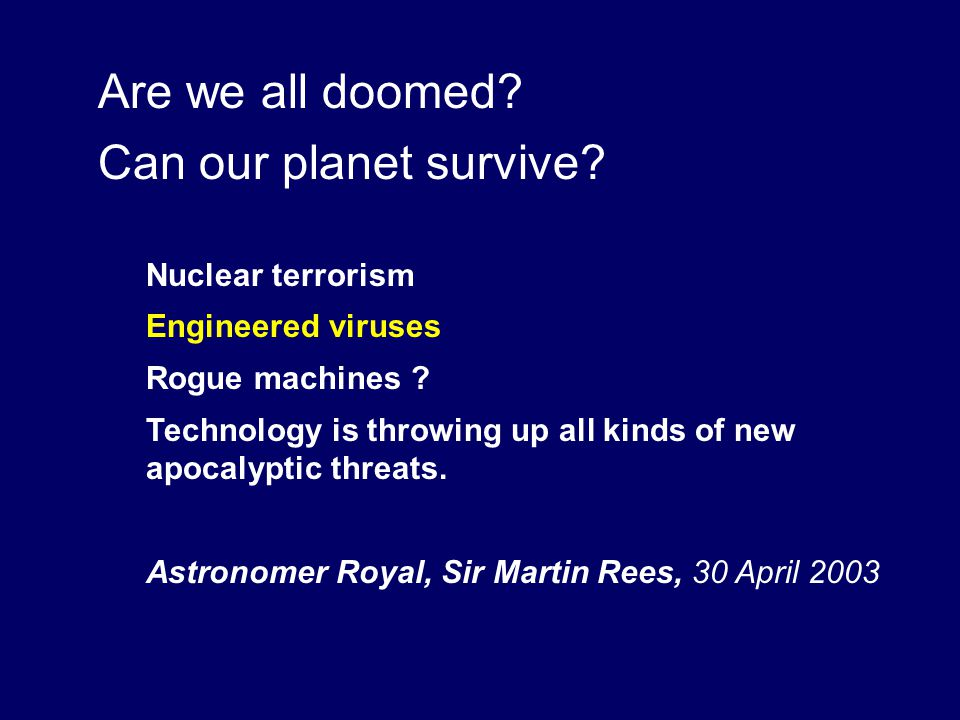 Are we all doomed.Can our planet survive. Nuclear terrorism Engineered viruses Rogue machines .