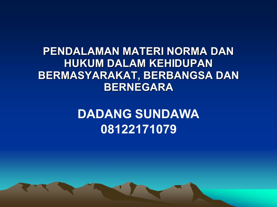 PENDALAMAN MATERI NORMA DAN HUKUM DALAM KEHIDUPAN BERMASYARAKAT, BERBANGSA DAN BERNEGARA DADANG SUNDAWA 08122171079
