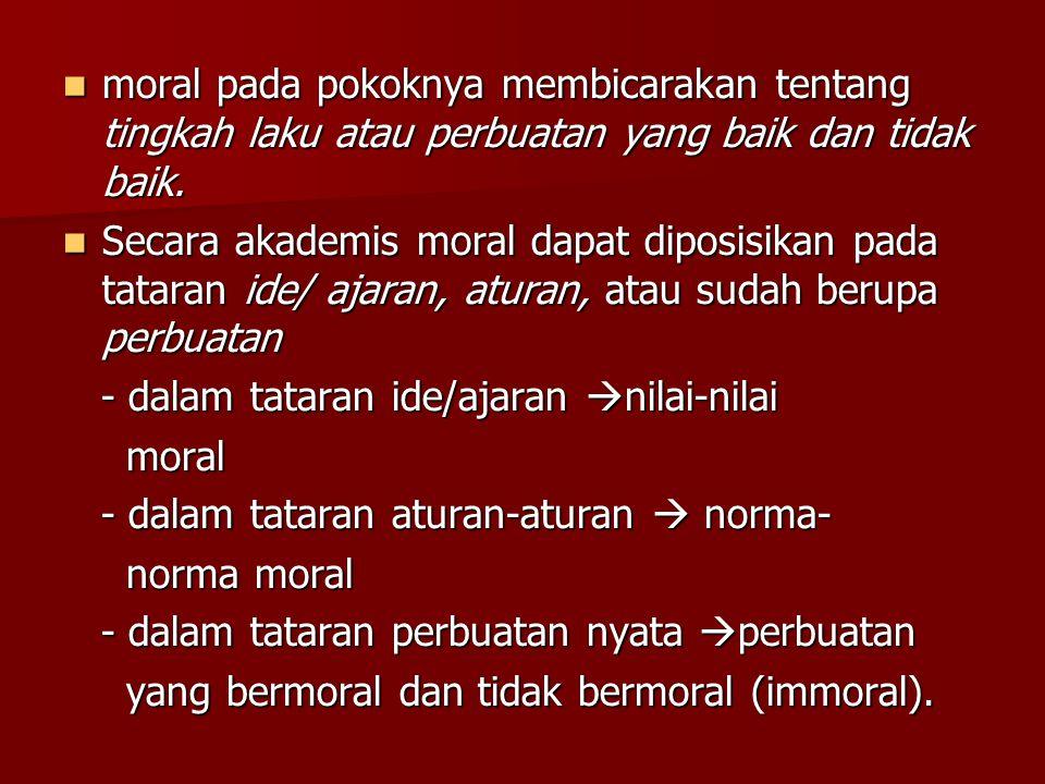 MORAL moral berasal dari kata mos dan bentuk jamaknya mores, kosa kata dalam bahasa Latin yang berarti tata cara atau adat istiadat moral berasal dari kata mos dan bentuk jamaknya mores, kosa kata dalam bahasa Latin yang berarti tata cara atau adat istiadat moral disinonimkan dengan akhlak, budi pekerti, atau susila (dalam Kamus Besar Bahasa Indonesia) moral disinonimkan dengan akhlak, budi pekerti, atau susila (dalam Kamus Besar Bahasa Indonesia) Ada yang berpendapat moral adalah ajaran baik dan buruk tentang perbuatan atau kelakuan (akhlak).