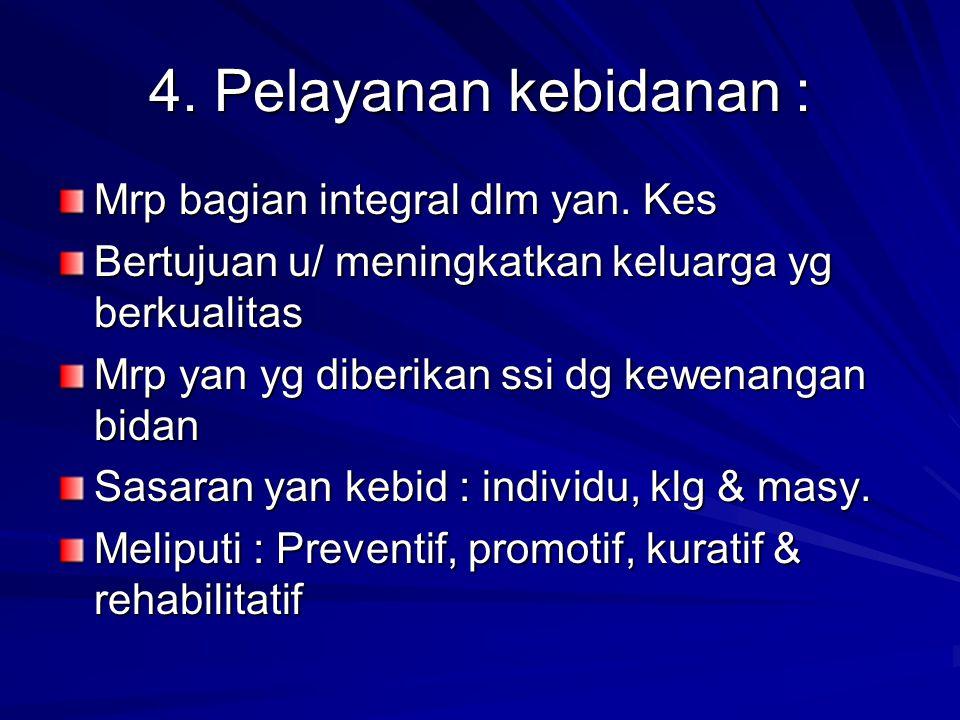 4. Pelayanan kebidanan : Mrp bagian integral dlm yan. Kes Bertujuan u/ meningkatkan keluarga yg berkualitas Mrp yan yg diberikan ssi dg kewenangan bid