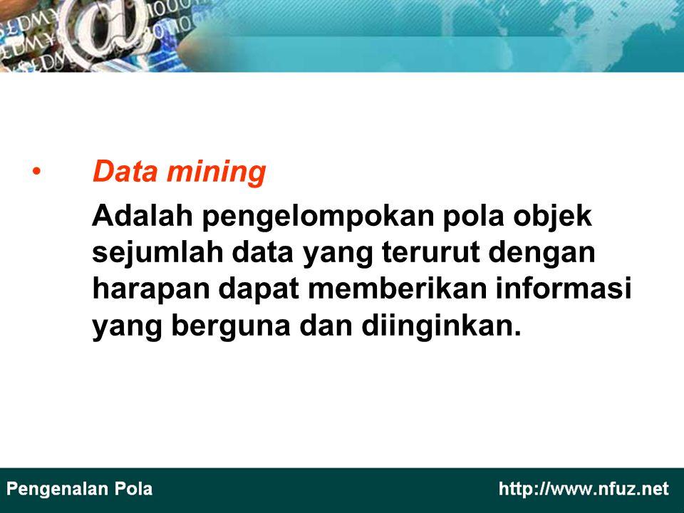 Data mining Adalah pengelompokan pola objek sejumlah data yang terurut dengan harapan dapat memberikan informasi yang berguna dan diinginkan.