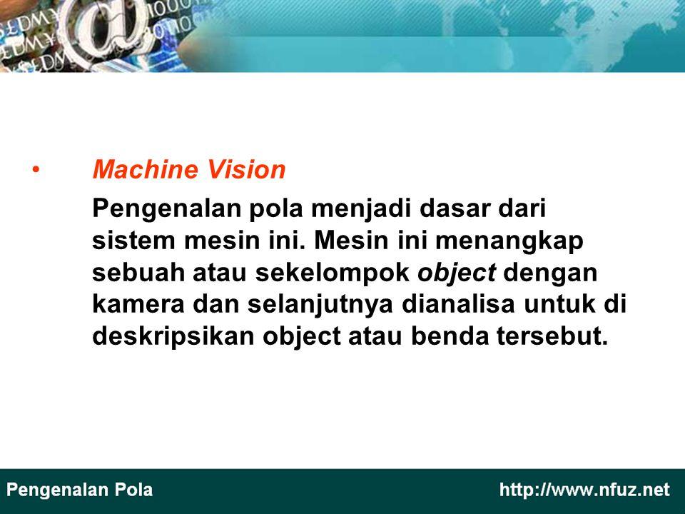 Machine Vision Pengenalan pola menjadi dasar dari sistem mesin ini. Mesin ini menangkap sebuah atau sekelompok object dengan kamera dan selanjutnya di