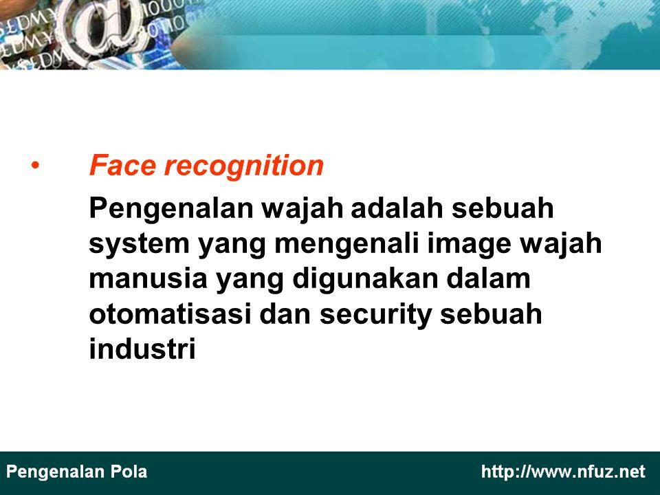 Face recognition Pengenalan wajah adalah sebuah system yang mengenali image wajah manusia yang digunakan dalam otomatisasi dan security sebuah industr