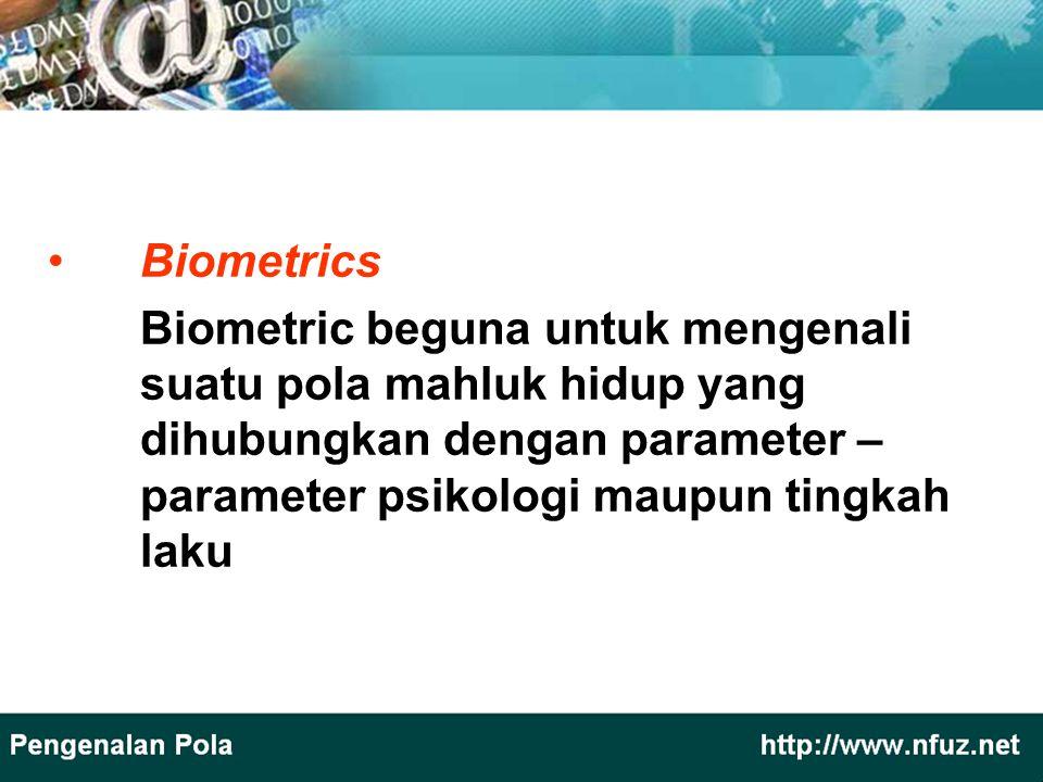 Biometrics Biometric beguna untuk mengenali suatu pola mahluk hidup yang dihubungkan dengan parameter – parameter psikologi maupun tingkah laku