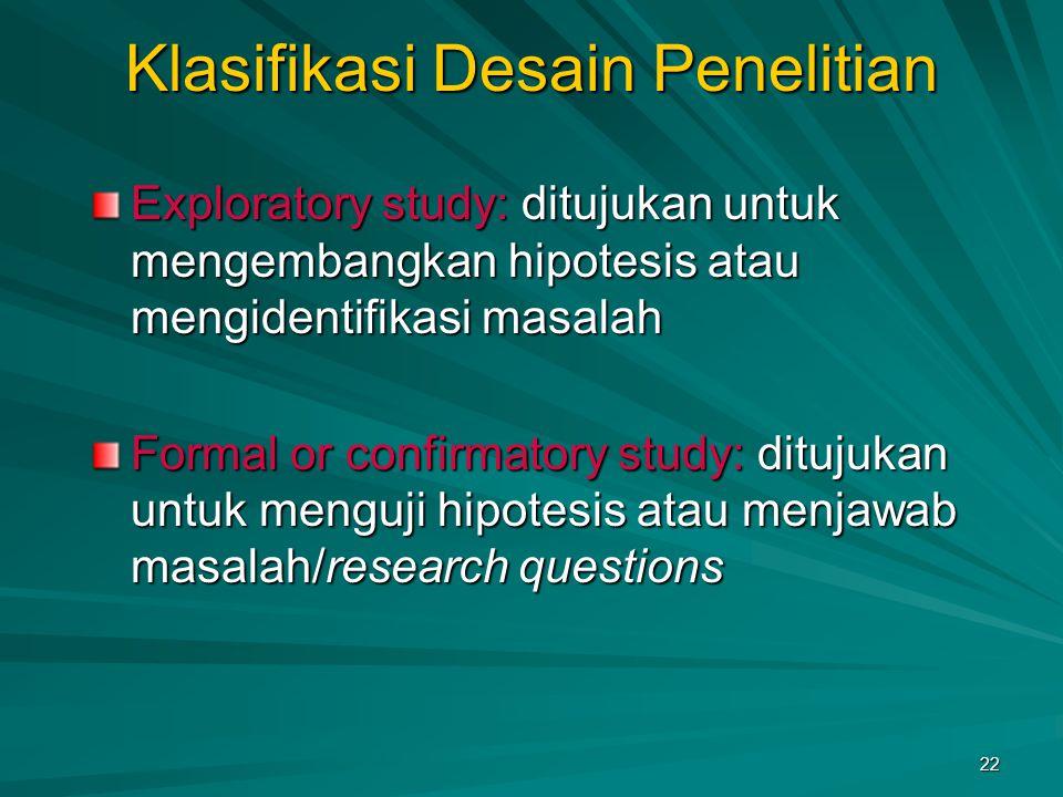22 Klasifikasi Desain Penelitian Exploratory study: ditujukan untuk mengembangkan hipotesis atau mengidentifikasi masalah Formal or confirmatory study