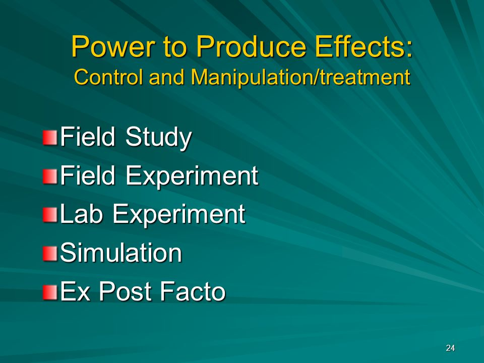 24 Power to Produce Effects: Control and Manipulation/treatment Field Study Field Experiment Lab Experiment Simulation Ex Post Facto