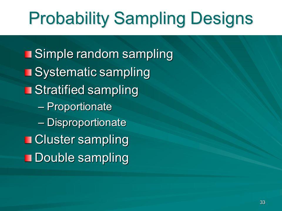 33 Probability Sampling Designs Simple random sampling Systematic sampling Stratified sampling –Proportionate –Disproportionate Cluster sampling Doubl