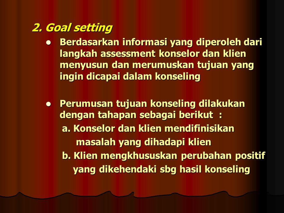 2. Goal setting Berdasarkan informasi yang diperoleh dari langkah assessment konselor dan klien menyusun dan merumuskan tujuan yang ingin dicapai dala