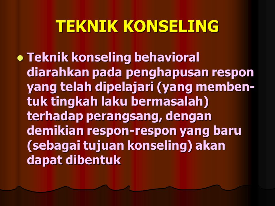 TEKNIK KONSELING Teknik konseling behavioral diarahkan pada penghapusan respon yang telah dipelajari (yang memben- tuk tingkah laku bermasalah) terhadap perangsang, dengan demikian respon-respon yang baru (sebagai tujuan konseling) akan dapat dibentuk Teknik konseling behavioral diarahkan pada penghapusan respon yang telah dipelajari (yang memben- tuk tingkah laku bermasalah) terhadap perangsang, dengan demikian respon-respon yang baru (sebagai tujuan konseling) akan dapat dibentuk