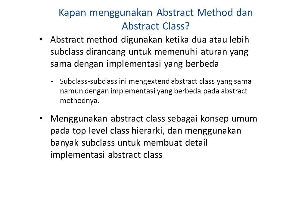 Kapan menggunakan Abstract Method dan Abstract Class? Abstract method digunakan ketika dua atau lebih subclass dirancang untuk memenuhi aturan yang sa