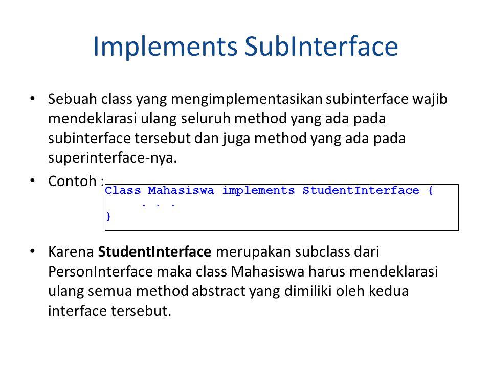 Implements SubInterface Sebuah class yang mengimplementasikan subinterface wajib mendeklarasi ulang seluruh method yang ada pada subinterface tersebut