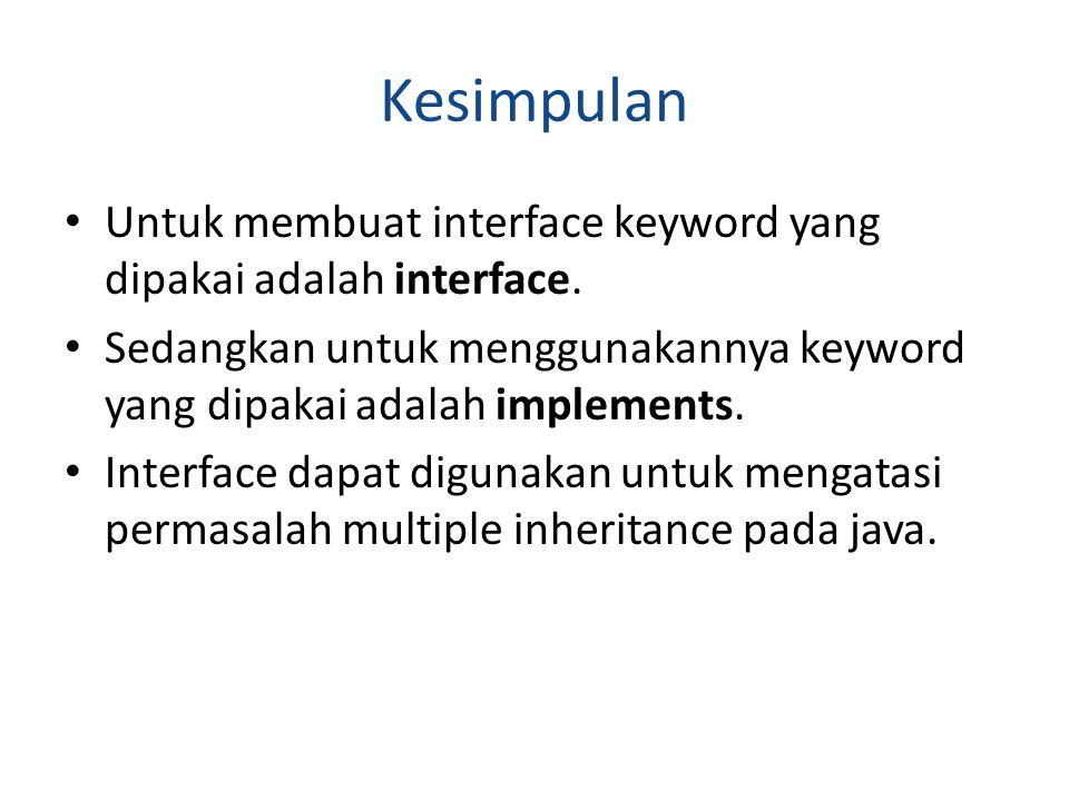 Kesimpulan Untuk membuat interface keyword yang dipakai adalah interface. Sedangkan untuk menggunakannya keyword yang dipakai adalah implements. Inter