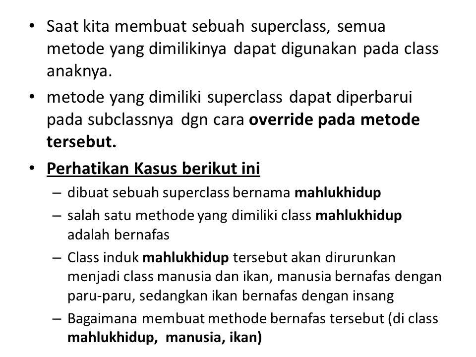 Saat kita membuat sebuah superclass, semua metode yang dimilikinya dapat digunakan pada class anaknya. metode yang dimiliki superclass dapat diperbaru