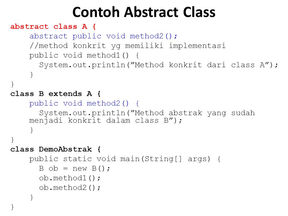 Contoh Abstract Class abstract class A { abstract public void method2(); //method konkrit yg memiliki implementasi public void method1() { System.out.