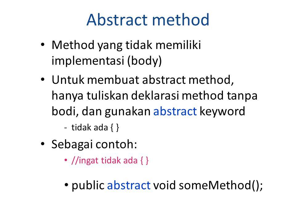 Abstract method Method yang tidak memiliki implementasi (body) Untuk membuat abstract method, hanya tuliskan deklarasi method tanpa bodi, dan gunakan