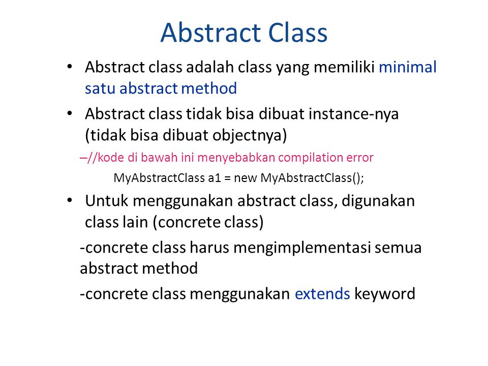 Contoh abstract class public abstract class MakhlukHidup { public void bernafas(){ System.out.println( Makhluk hidup bernafas... ); } public void makan(){ System.out.println( Makhluk hidup makan... ); } public abstract void berjalan(); }