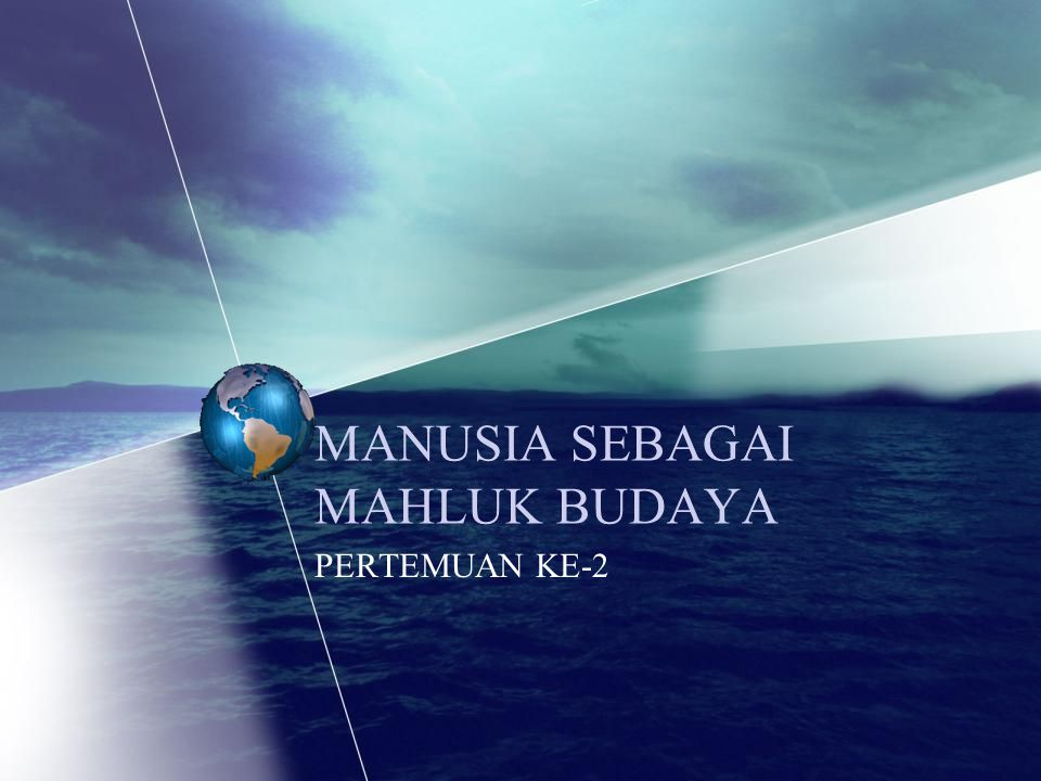 MANUSIA SEBAGAI MAHLUK BUDAYA PERTEMUAN KE-2