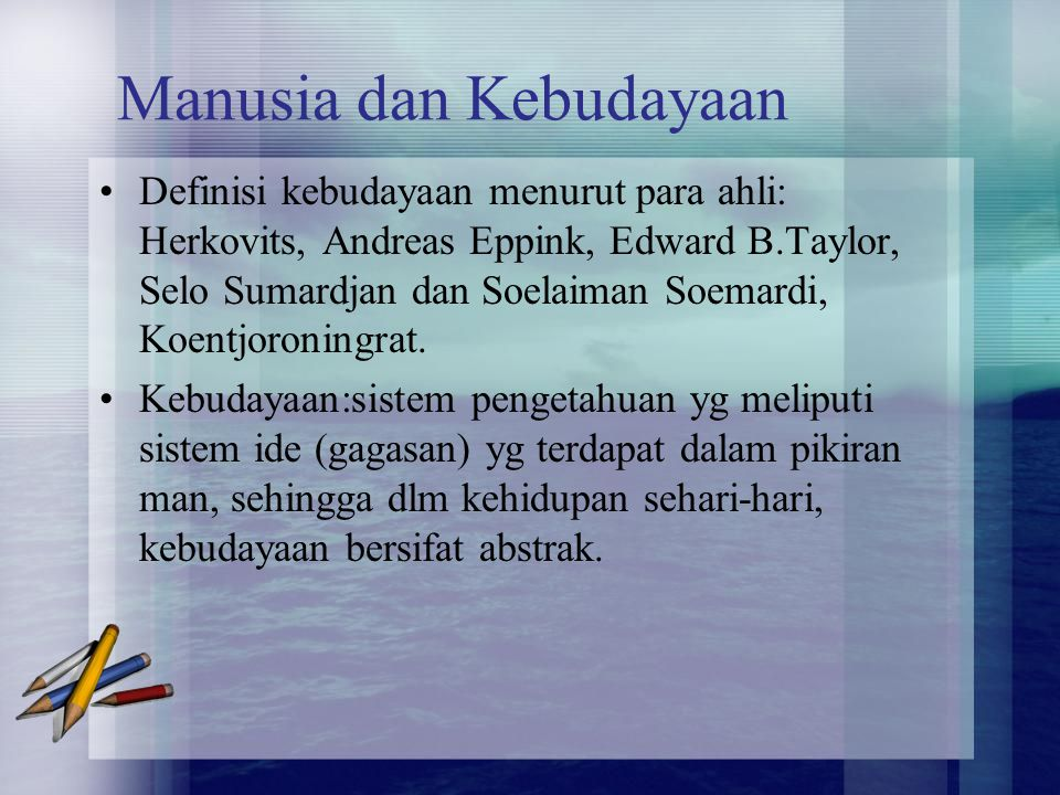 Manusia dan Kebudayaan Definisi kebudayaan menurut para ahli: Herkovits, Andreas Eppink, Edward B.Taylor, Selo Sumardjan dan Soelaiman Soemardi, Koent