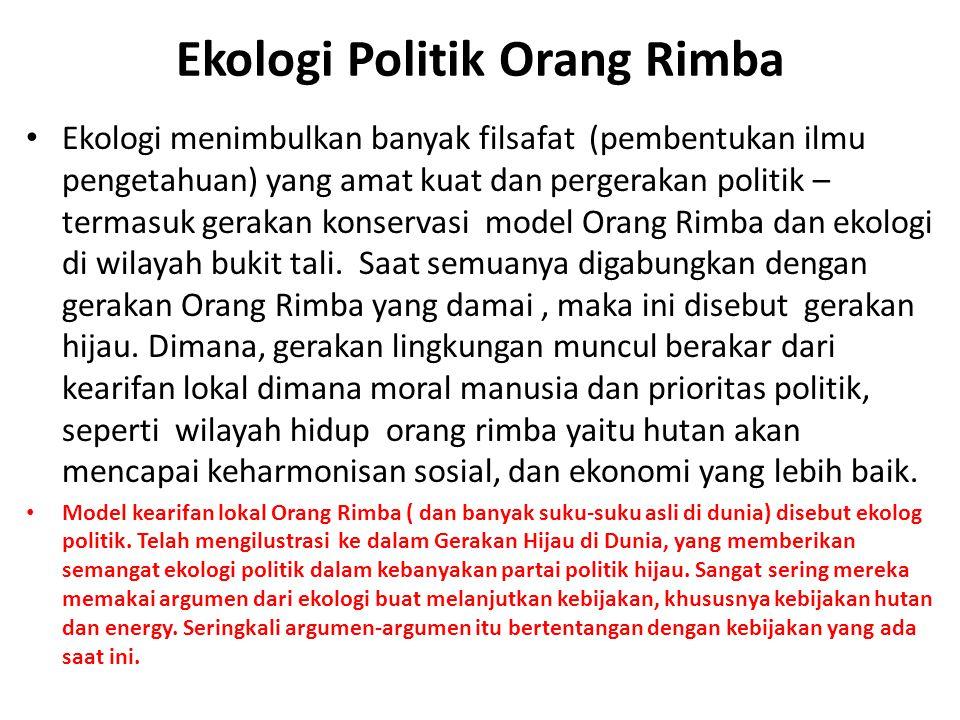 Ekologi Politik Orang Rimba Ekologi menimbulkan banyak filsafat (pembentukan ilmu pengetahuan) yang amat kuat dan pergerakan politik – termasuk geraka