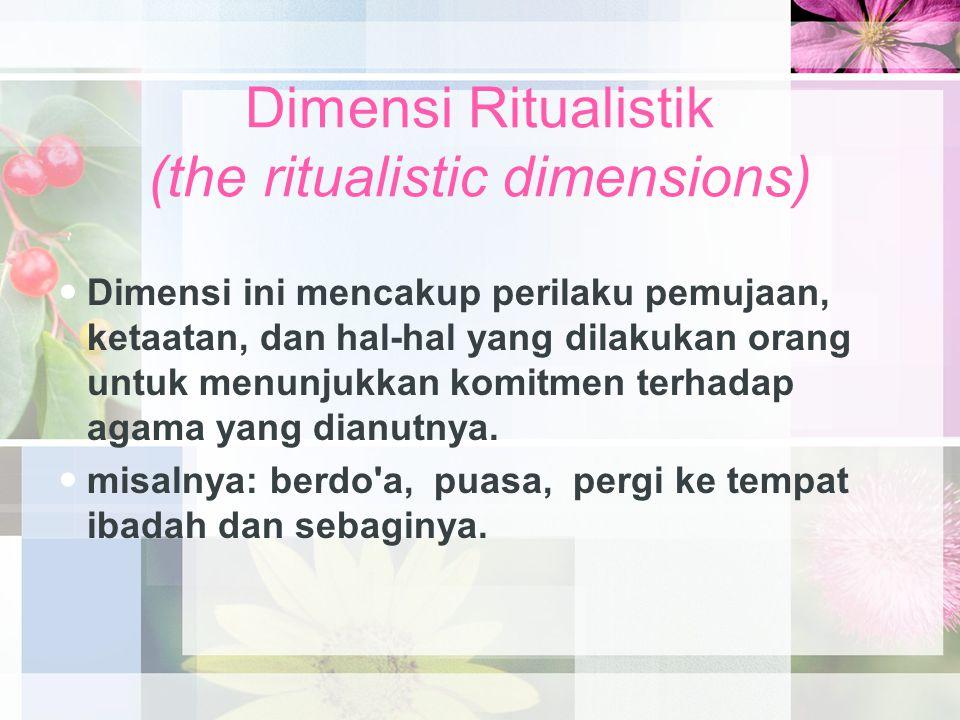 Dimensi Ritualistik (the ritualistic dimensions) Dimensi ini mencakup perilaku pemujaan, ketaatan, dan hal-hal yang dilakukan orang untuk menunjukkan