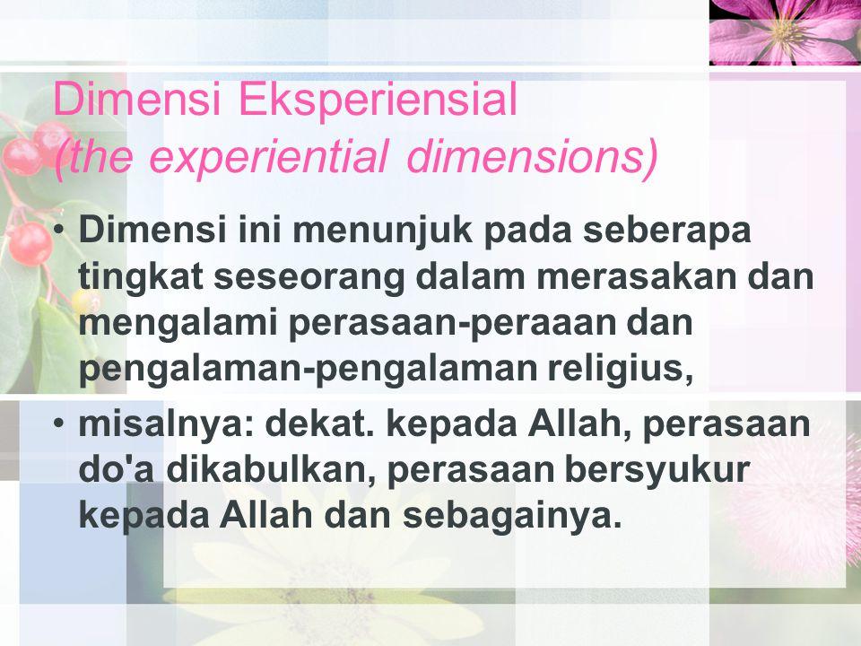 Dimensi Eksperiensial (the experiential dimensions) Dimensi ini menunjuk pada seberapa tingkat seseorang dalam merasakan dan mengalami perasaan-peraaan dan pengalaman-pengalaman religius, misalnya: dekat.