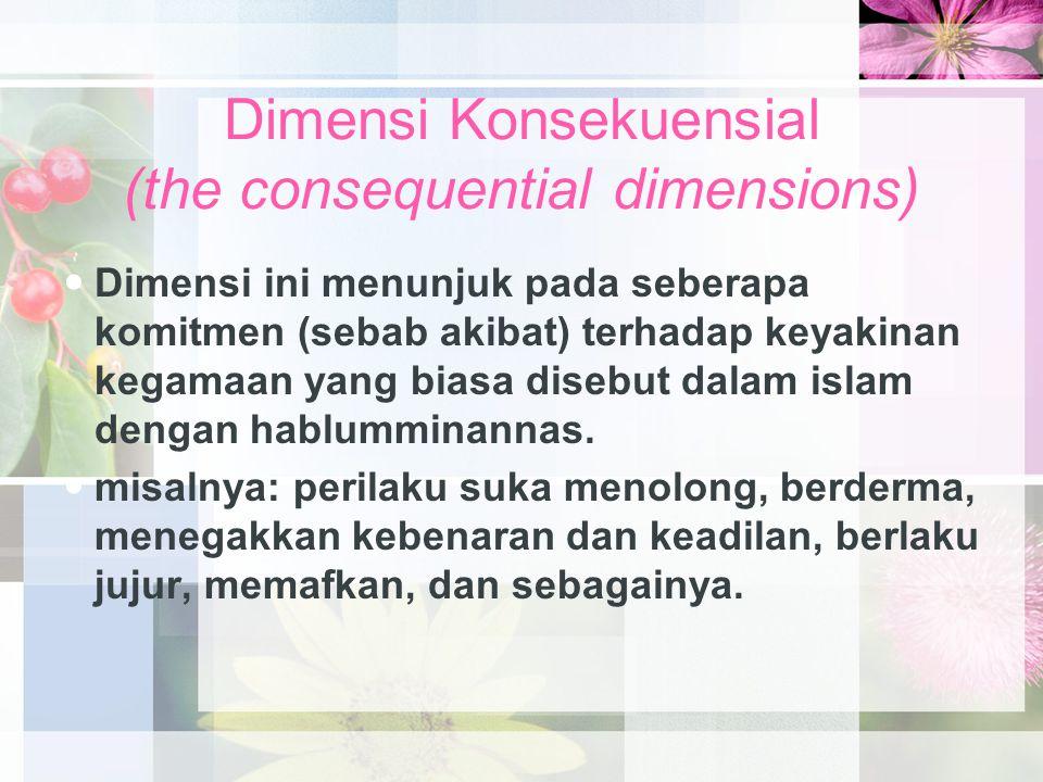 Dimensi Konsekuensial (the consequential dimensions) Dimensi ini menunjuk pada seberapa komitmen (sebab akibat) terhadap keyakinan kegamaan yang biasa