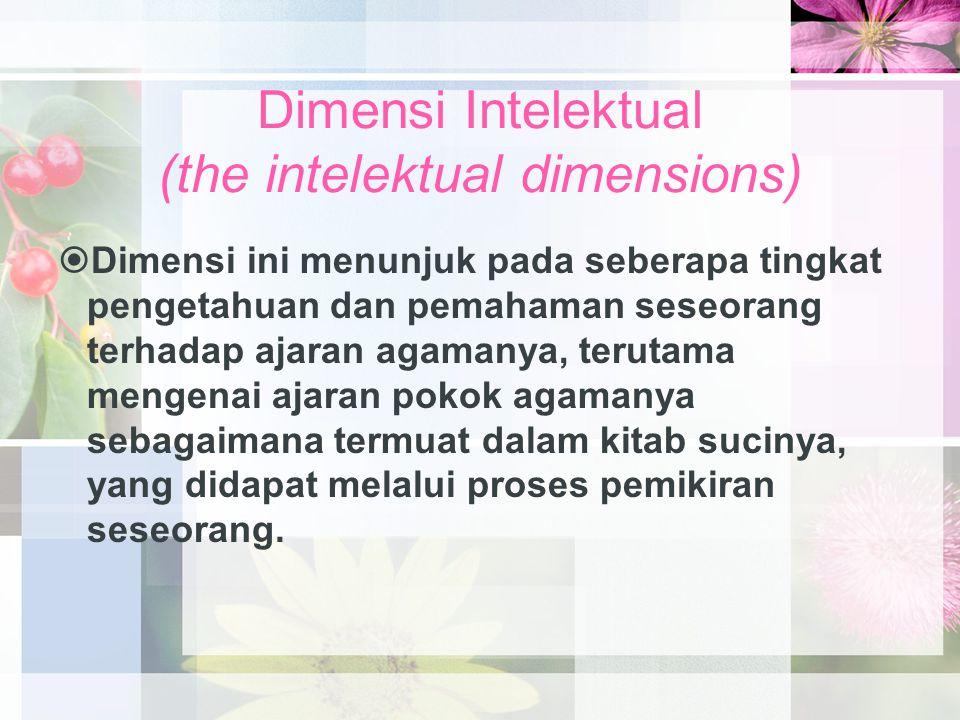 Dimensi Intelektual (the intelektual dimensions)  Dimensi ini menunjuk pada seberapa tingkat pengetahuan dan pemahaman seseorang terhadap ajaran agam